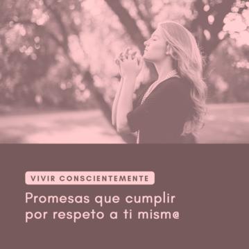 Vivir conscientemente: promesas que cumplir por respeto a ti mism@