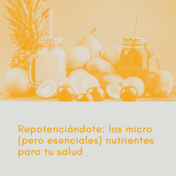 Repotenciándote: Los micro (pero esenciales) nutrientes para tu salud