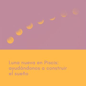 Luna Nueva en Piscis: ayudándonos a construir el sueño
